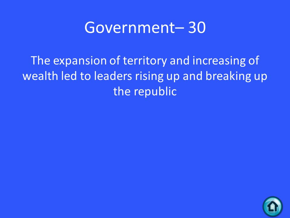 Government– 30 The expansion of territory and increasing of wealth led to leaders rising up and breaking up the republic