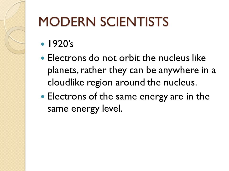 MODERN SCIENTISTS 1920's Electrons do not orbit the nucleus like planets, rather they can be anywhere in a cloudlike region around the nucleus.