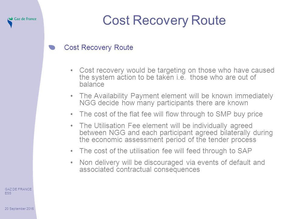 GAZ DE FRANCE ESS 20 September 2015 Cost Recovery Route Cost recovery would be targeting on those who have caused the system action to be taken i.e.
