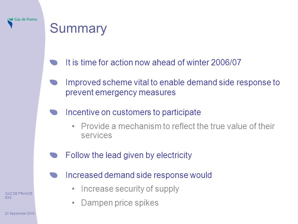 GAZ DE FRANCE ESS 20 September 2015 Summary It is time for action now ahead of winter 2006/07 Improved scheme vital to enable demand side response to prevent emergency measures Incentive on customers to participate Provide a mechanism to reflect the true value of their services Follow the lead given by electricity Increased demand side response would Increase security of supply Dampen price spikes
