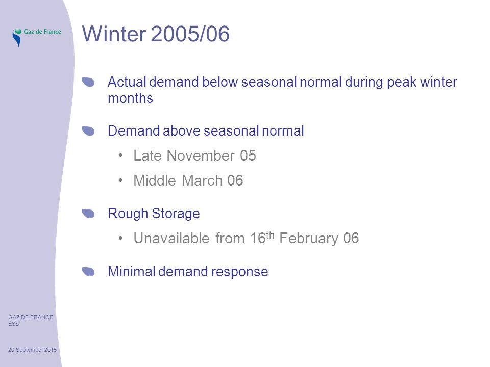 GAZ DE FRANCE ESS 20 September 2015 Winter 2005/06 Actual demand below seasonal normal during peak winter months Demand above seasonal normal Late November 05 Middle March 06 Rough Storage Unavailable from 16 th February 06 Minimal demand response