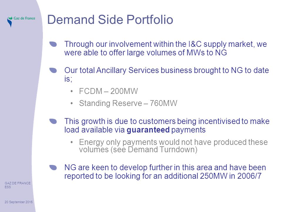 GAZ DE FRANCE ESS 20 September 2015 Demand Side Portfolio Through our involvement within the I&C supply market, we were able to offer large volumes of MWs to NG Our total Ancillary Services business brought to NG to date is; FCDM – 200MW Standing Reserve – 760MW This growth is due to customers being incentivised to make load available via guaranteed payments Energy only payments would not have produced these volumes (see Demand Turndown) NG are keen to develop further in this area and have been reported to be looking for an additional 250MW in 2006/7
