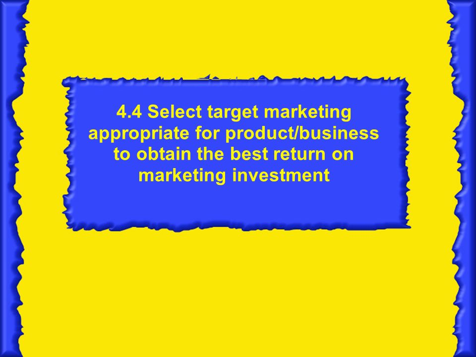 4.4 Select target marketing appropriate for product/business to obtain the best return on marketing investment