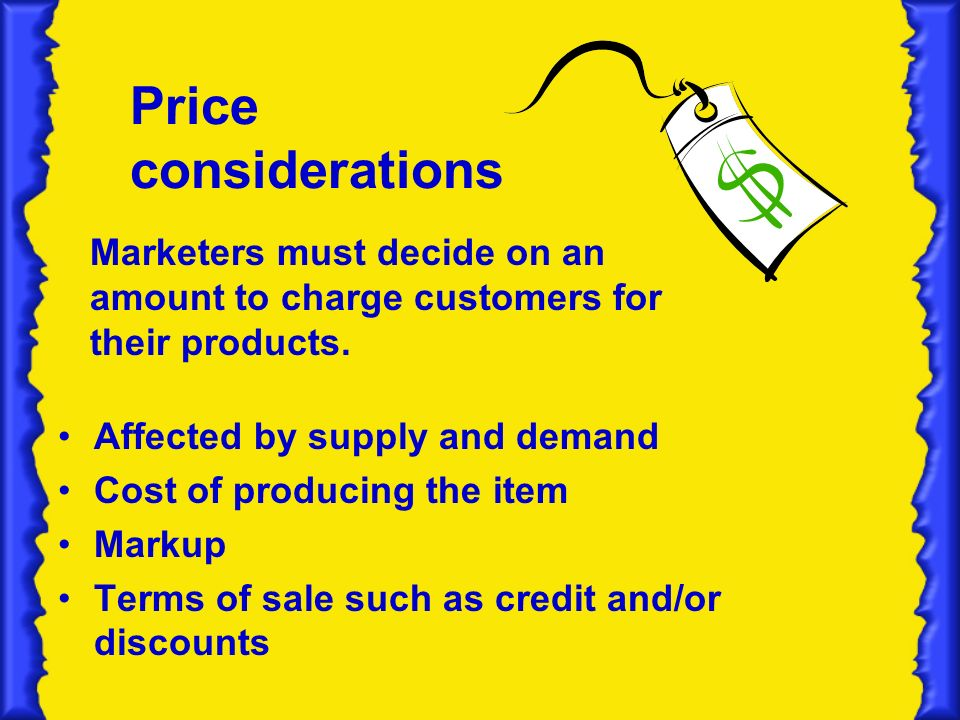 Price considerations Affected by supply and demand Cost of producing the item Markup Terms of sale such as credit and/or discounts Marketers must decide on an amount to charge customers for their products.