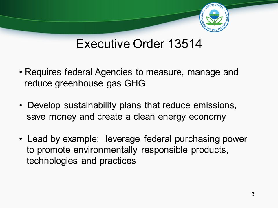 Executive Order Requires federal Agencies to measure, manage and reduce greenhouse gas GHG Develop sustainability plans that reduce emissions, save money and create a clean energy economy Lead by example: leverage federal purchasing power to promote environmentally responsible products, technologies and practices