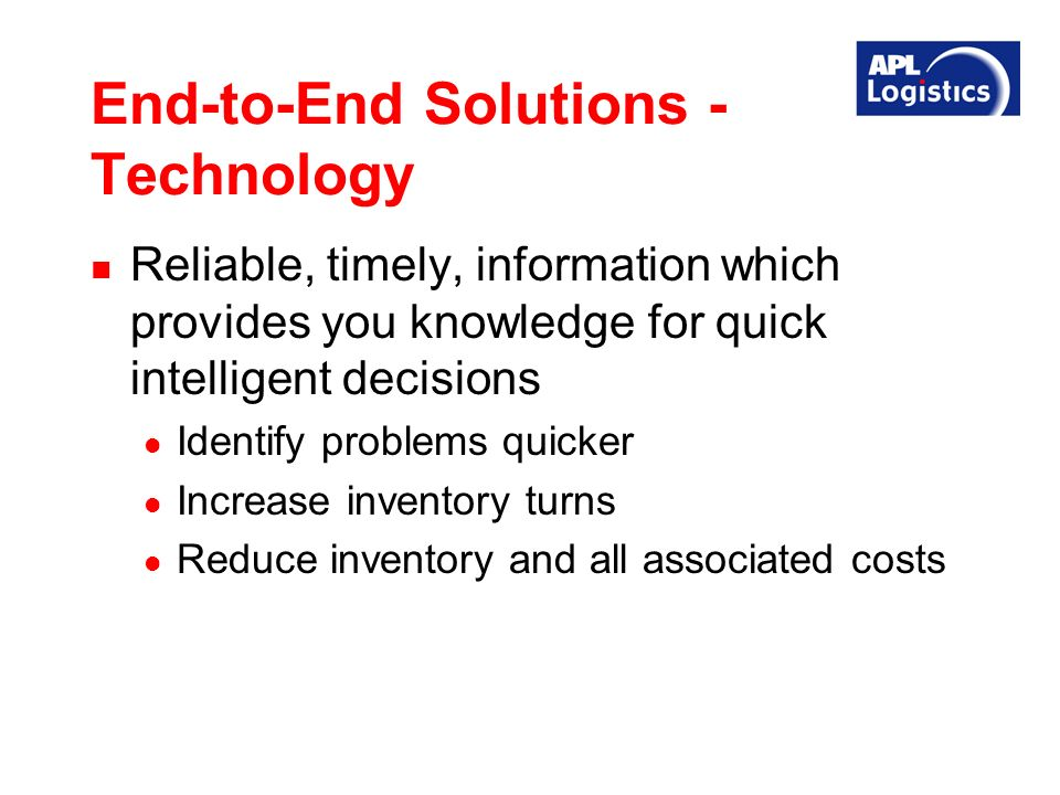 End-to-End Solutions - Technology Reliable, timely, information which provides you knowledge for quick intelligent decisions Identify problems quicker Increase inventory turns Reduce inventory and all associated costs