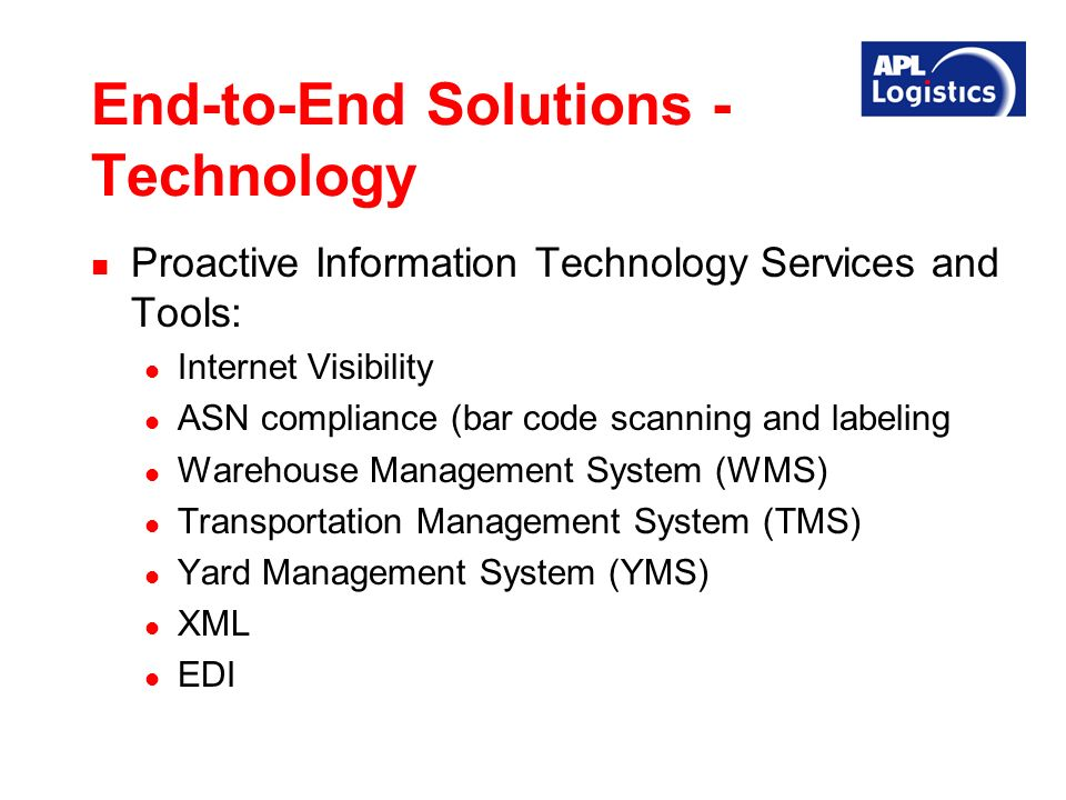 End-to-End Solutions - Technology Proactive Information Technology Services and Tools: Internet Visibility ASN compliance (bar code scanning and labeling Warehouse Management System (WMS) Transportation Management System (TMS) Yard Management System (YMS) XML EDI