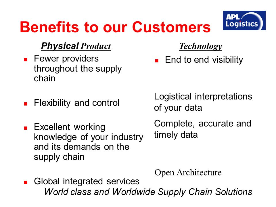 Benefits to our Customers Fewer providers throughout the supply chain Flexibility and control Excellent working knowledge of your industry and its demands on the supply chain Global integrated services End to end visibility Complete, accurate and timely data Open Architecture Logistical interpretations of your data Physical Product Technology World class and Worldwide Supply Chain Solutions