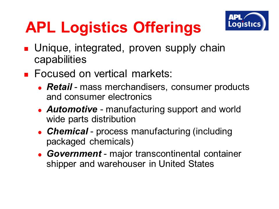 APL Logistics Offerings Unique, integrated, proven supply chain capabilities Focused on vertical markets: Retail - mass merchandisers, consumer products and consumer electronics Automotive - manufacturing support and world wide parts distribution Chemical - process manufacturing (including packaged chemicals) Government - major transcontinental container shipper and warehouser in United States