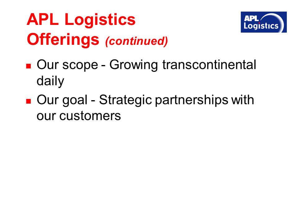APL Logistics Offerings (continued) Our scope - Growing transcontinental daily Our goal - Strategic partnerships with our customers