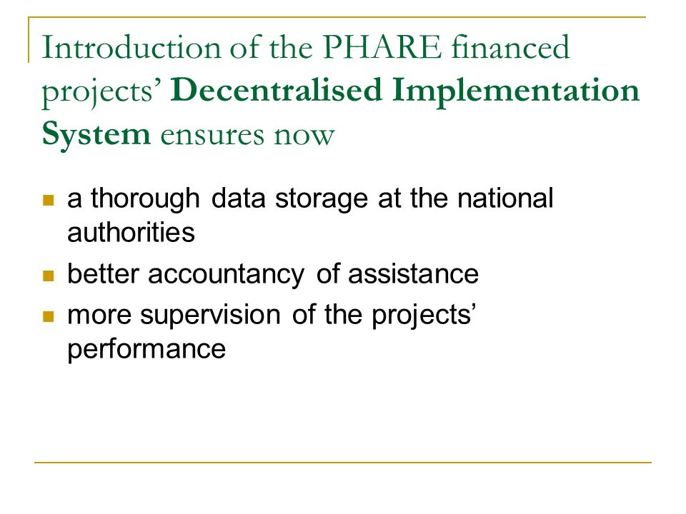 Introduction of the PHARE financed projects' Decentralised Implementation System ensures now a thorough data storage at the national authorities better accountancy of assistance more supervision of the projects' performance