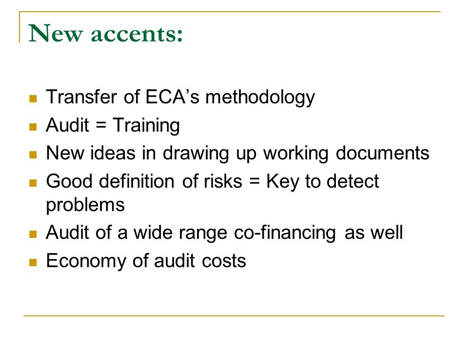 New accents: Transfer of ECA's methodology Audit = Training New ideas in drawing up working documents Good definition of risks = Key to detect problems Audit of a wide range co-financing as well Economy of audit costs