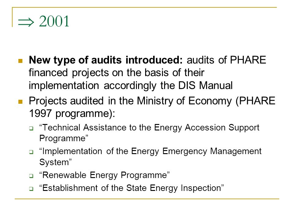  2001 New type of audits introduced: audits of PHARE financed projects on the basis of their implementation accordingly the DIS Manual Projects audited in the Ministry of Economy (PHARE 1997 programme):  Technical Assistance to the Energy Accession Support Programme  Implementation of the Energy Emergency Management System  Renewable Energy Programme  Establishment of the State Energy Inspection