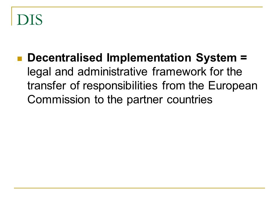 DIS Decentralised Implementation System = legal and administrative framework for the transfer of responsibilities from the European Commission to the partner countries