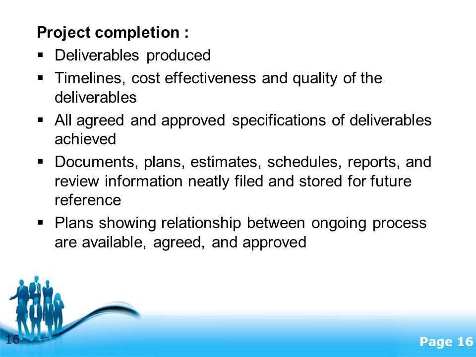 Free Powerpoint Templates Page 16 Project completion :  Deliverables produced  Timelines, cost effectiveness and quality of the deliverables  All agreed and approved specifications of deliverables achieved  Documents, plans, estimates, schedules, reports, and review information neatly filed and stored for future reference  Plans showing relationship between ongoing process are available, agreed, and approved 16