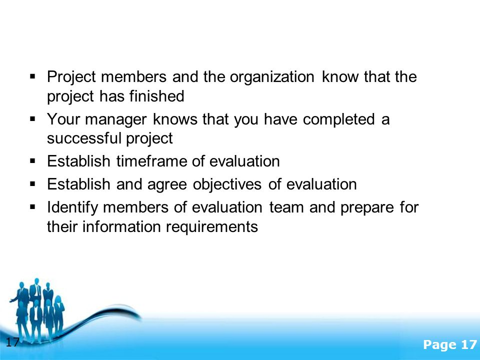 Free Powerpoint Templates Page 17  Project members and the organization know that the project has finished  Your manager knows that you have completed a successful project  Establish timeframe of evaluation  Establish and agree objectives of evaluation  Identify members of evaluation team and prepare for their information requirements 17