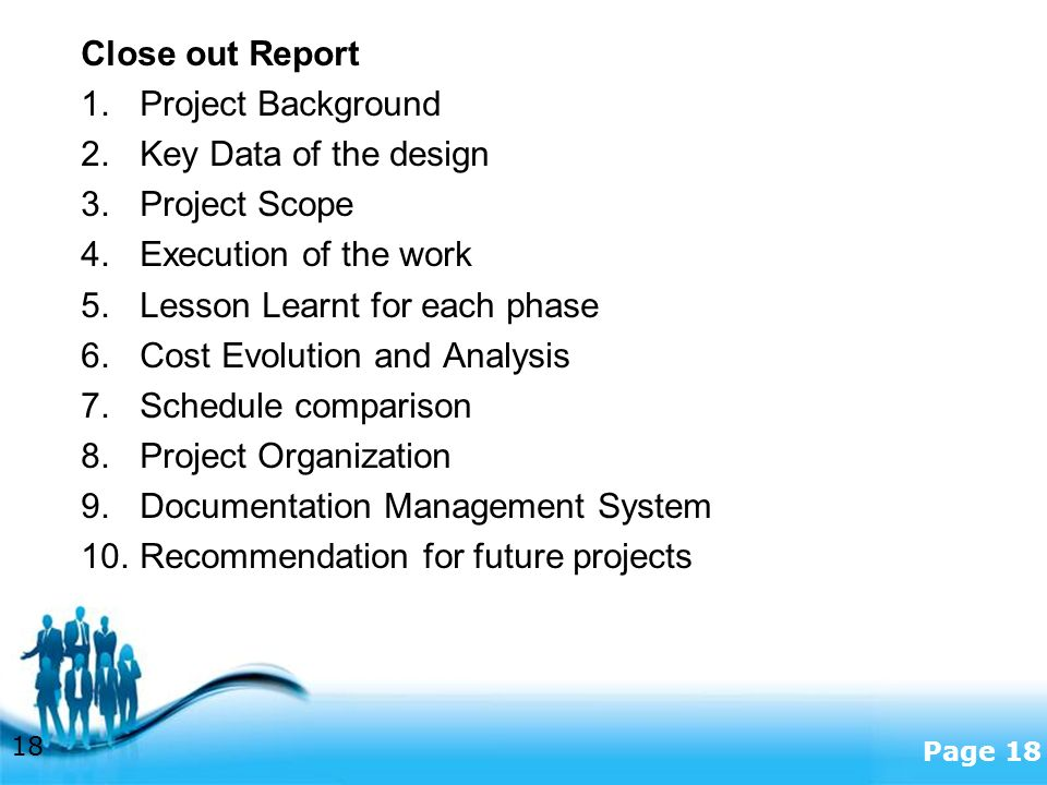 Free Powerpoint Templates Page 18 Close out Report 1.Project Background 2.Key Data of the design 3.Project Scope 4.Execution of the work 5.Lesson Learnt for each phase 6.Cost Evolution and Analysis 7.Schedule comparison 8.Project Organization 9.Documentation Management System 10.Recommendation for future projects 18