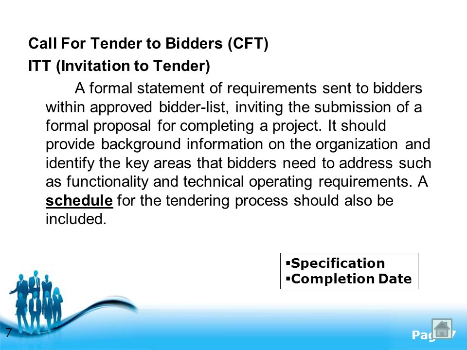 Free Powerpoint Templates Page 7 Call For Tender to Bidders (CFT) ITT (Invitation to Tender) A formal statement of requirements sent to bidders within approved bidder-list, inviting the submission of a formal proposal for completing a project.
