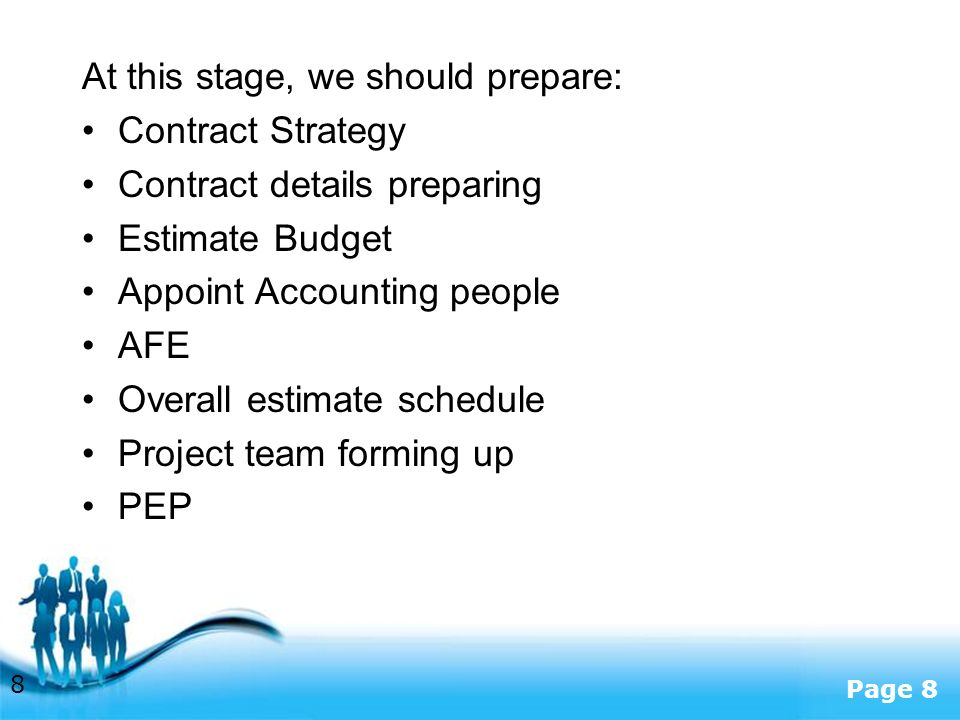 Free Powerpoint Templates Page 8 At this stage, we should prepare: Contract Strategy Contract details preparing Estimate Budget Appoint Accounting people AFE Overall estimate schedule Project team forming up PEP 8