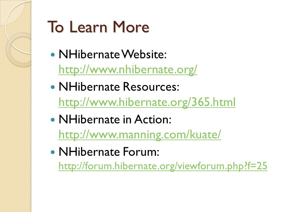 To Learn More NHibernate Website:     NHibernate Resources:     NHibernate in Action:     NHibernate Forum:   f=25   f=25