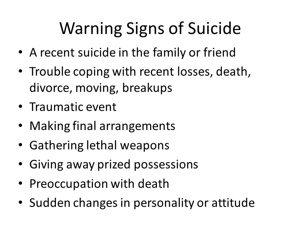 Warning Signs of Suicide A recent suicide in the family or friend Trouble coping with recent losses, death, divorce, moving, breakups Traumatic event Making final arrangements Gathering lethal weapons Giving away prized possessions Preoccupation with death Sudden changes in personality or attitude