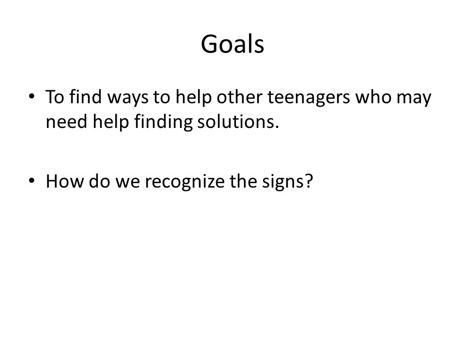 Goals To find ways to help other teenagers who may need help finding solutions.
