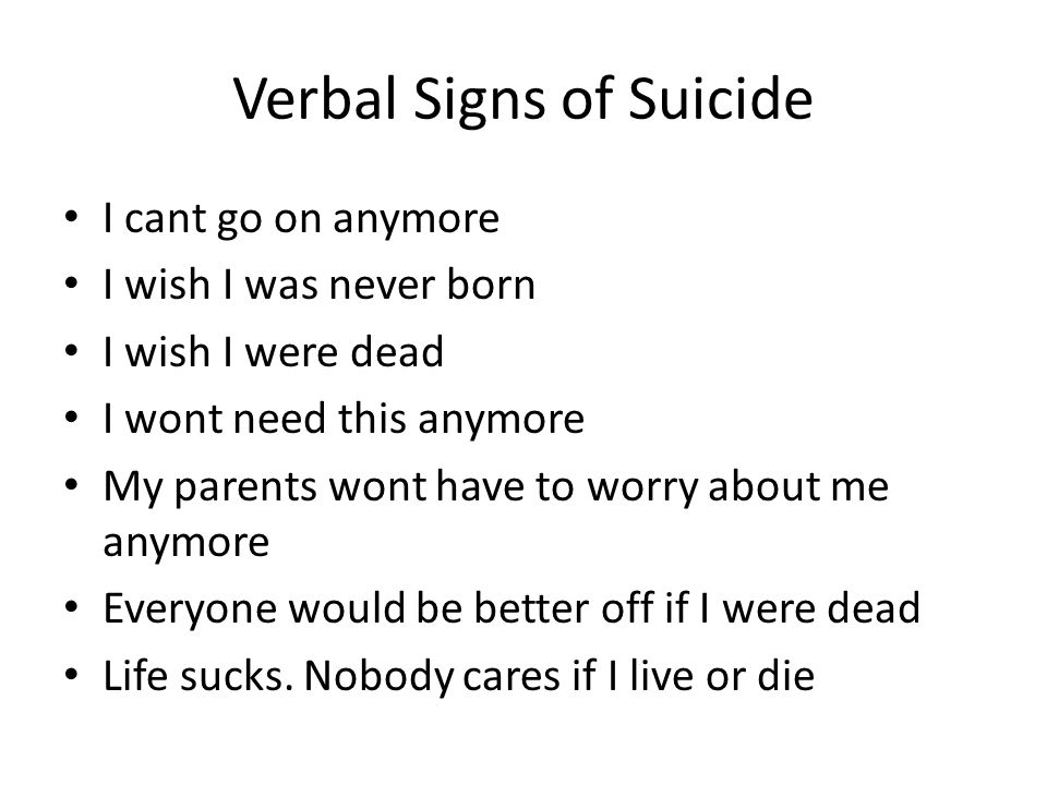 Verbal Signs of Suicide I cant go on anymore I wish I was never born I wish I were dead I wont need this anymore My parents wont have to worry about me anymore Everyone would be better off if I were dead Life sucks.