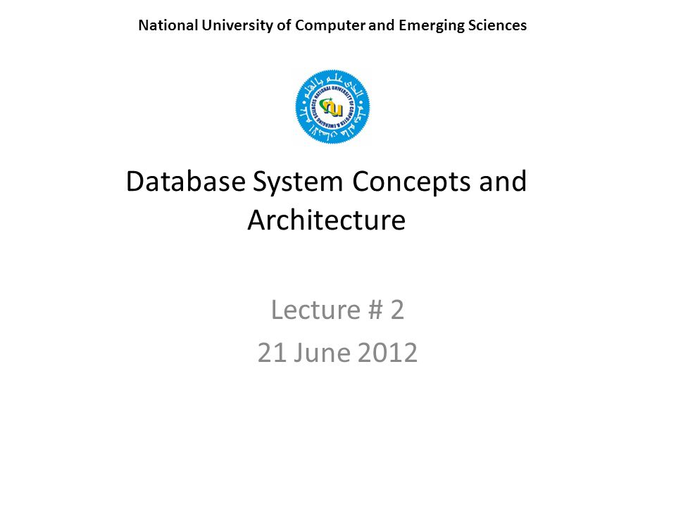 Database System Concepts and Architecture Lecture # 2 21 June 2012 National University of Computer and Emerging Sciences