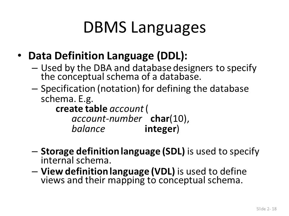 DBMS Languages Data Definition Language (DDL): – Used by the DBA and database designers to specify the conceptual schema of a database.