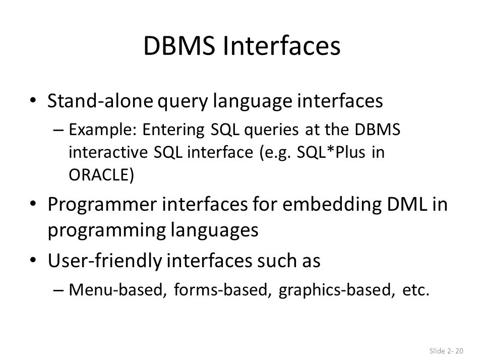 DBMS Interfaces Stand-alone query language interfaces – Example: Entering SQL queries at the DBMS interactive SQL interface (e.g.