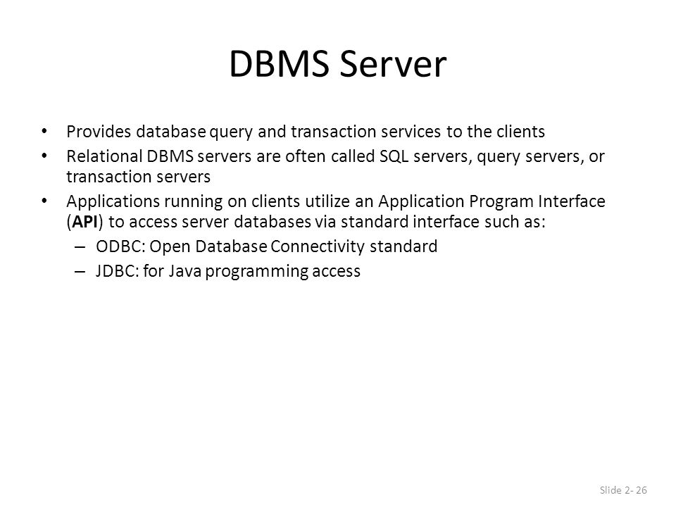 DBMS Server Provides database query and transaction services to the clients Relational DBMS servers are often called SQL servers, query servers, or transaction servers Applications running on clients utilize an Application Program Interface (API) to access server databases via standard interface such as: – ODBC: Open Database Connectivity standard – JDBC: for Java programming access Slide 2- 26