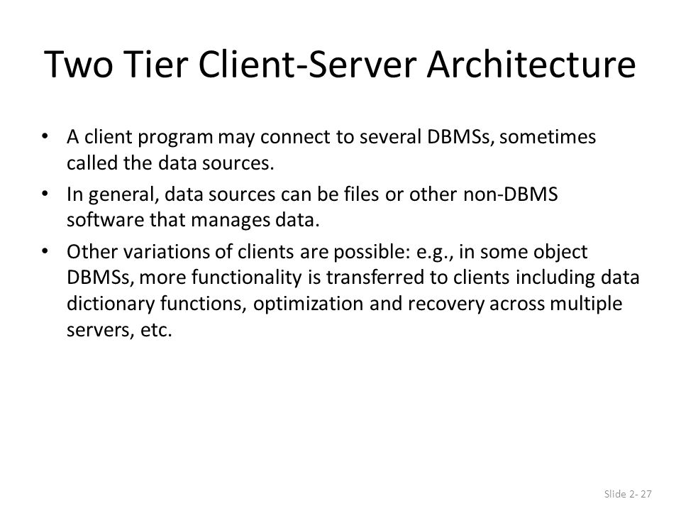 Two Tier Client-Server Architecture A client program may connect to several DBMSs, sometimes called the data sources.