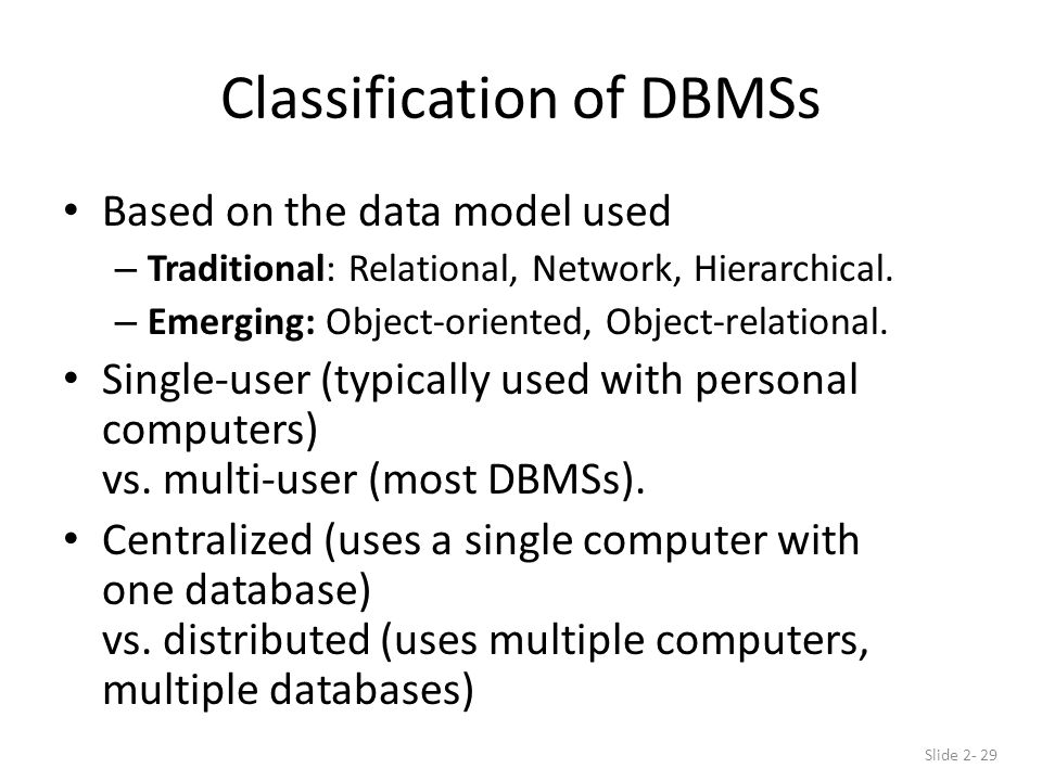 Classification of DBMSs Based on the data model used – Traditional: Relational, Network, Hierarchical.