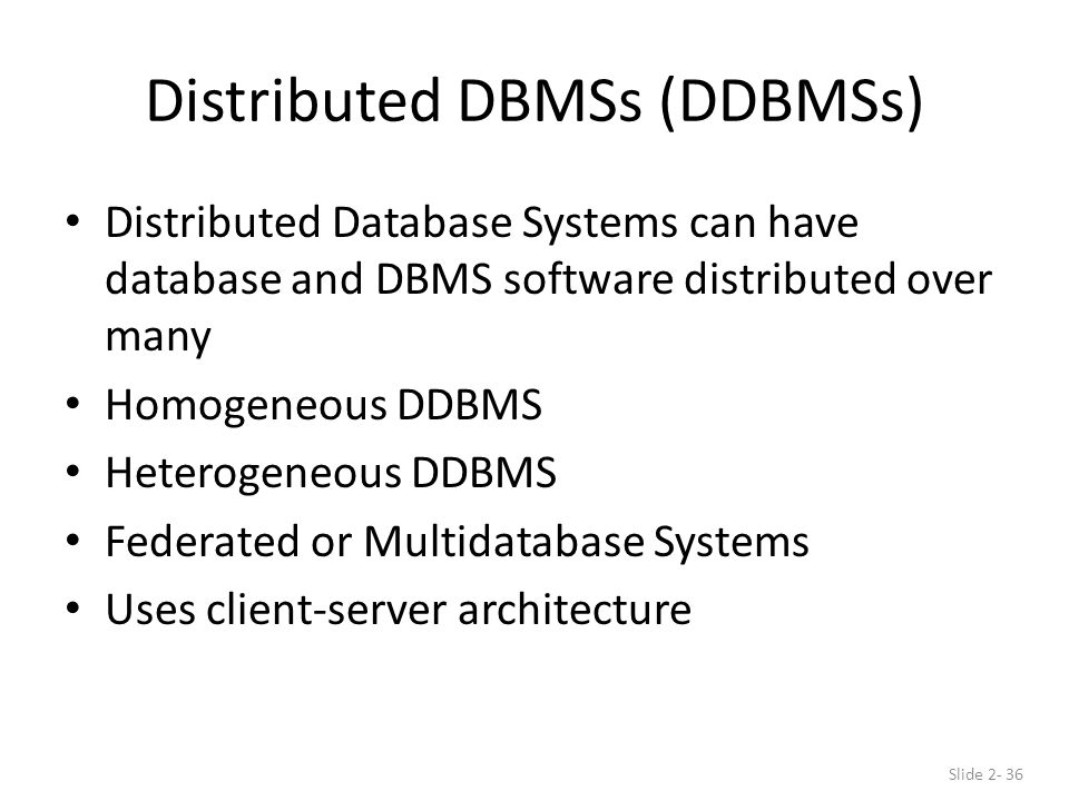 Distributed DBMSs (DDBMSs) Distributed Database Systems can have database and DBMS software distributed over many Homogeneous DDBMS Heterogeneous DDBMS Federated or Multidatabase Systems Uses client-server architecture Slide 2- 36