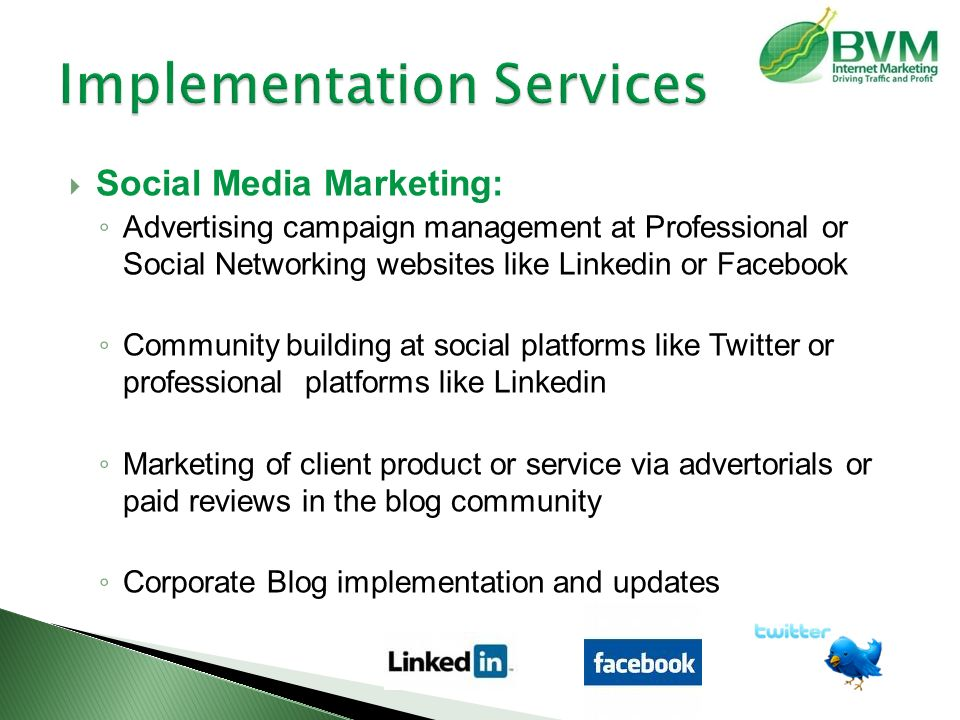  Social Media Marketing: ◦ Advertising campaign management at Professional or Social Networking websites like Linkedin or Facebook ◦ Community building at social platforms like Twitter or professional platforms like Linkedin ◦ Marketing of client product or service via advertorials or paid reviews in the blog community ◦ Corporate Blog implementation and updates