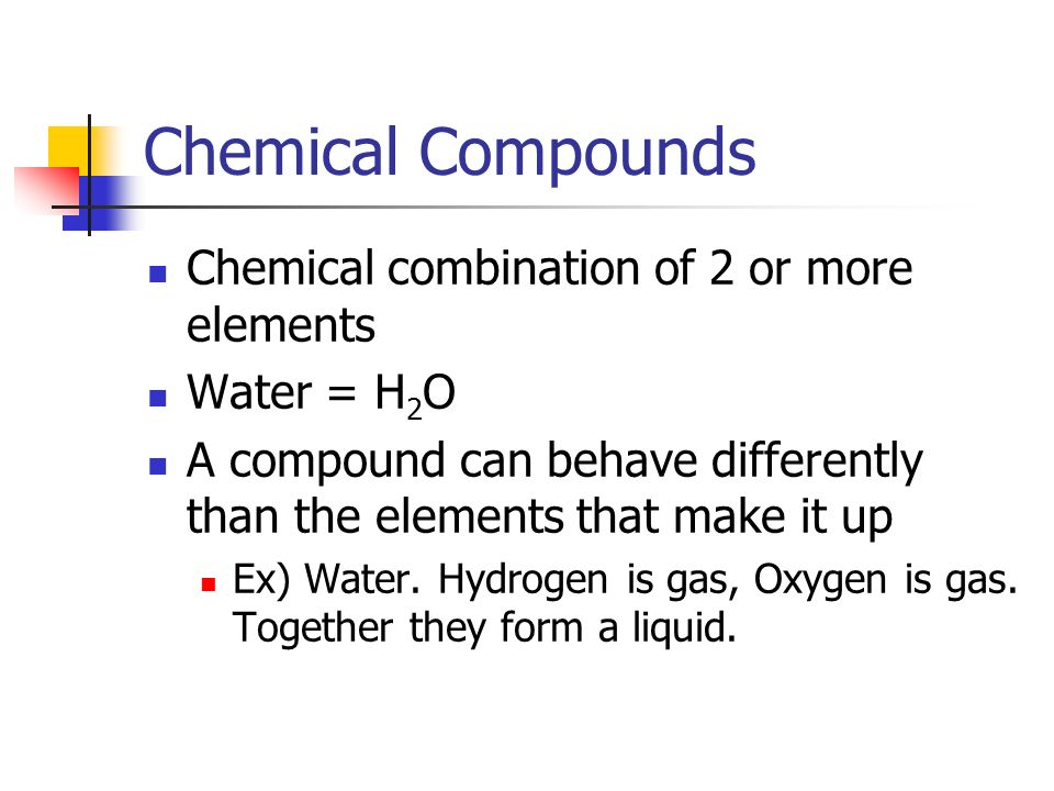 Chemical Compounds Chemical combination of 2 or more elements Water = H 2 O A compound can behave differently than the elements that make it up Ex) Water.