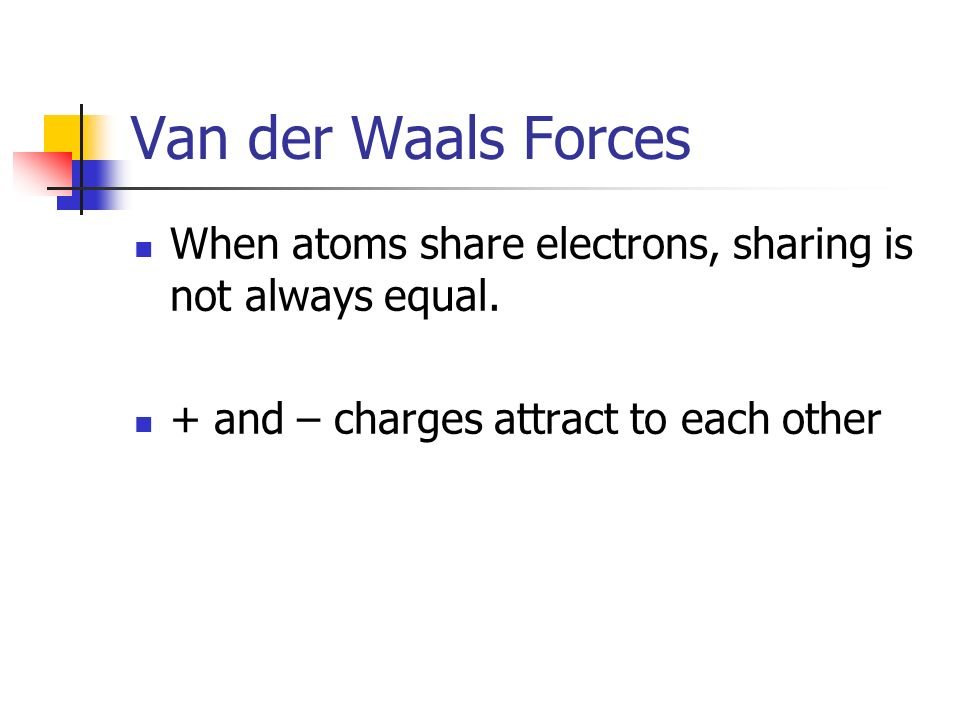 Van der Waals Forces When atoms share electrons, sharing is not always equal.