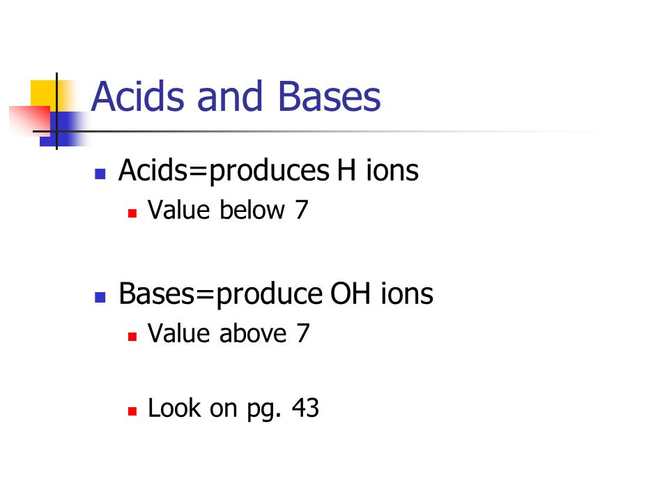 Acids and Bases Acids=produces H ions Value below 7 Bases=produce OH ions Value above 7 Look on pg.