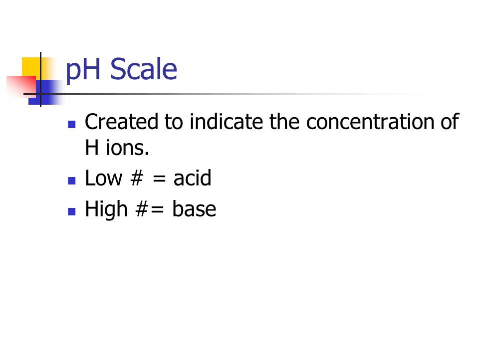 pH Scale Created to indicate the concentration of H ions. Low # = acid High #= base