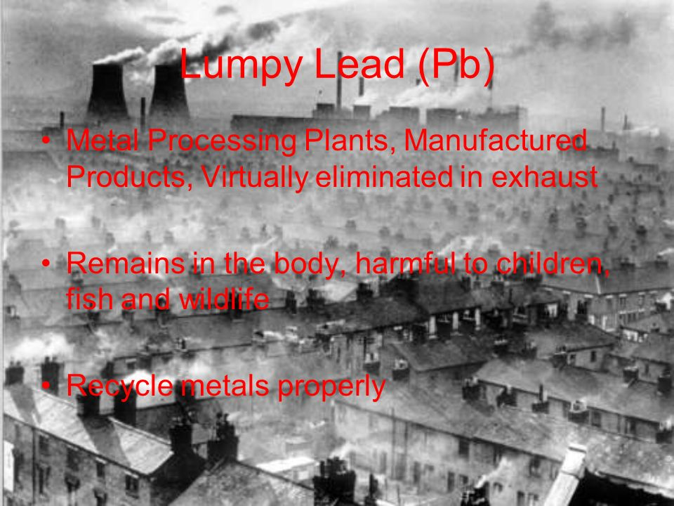 Lumpy Lead (Pb) Metal Processing Plants, Manufactured Products, Virtually eliminated in exhaust Remains in the body, harmful to children, fish and wildlife Recycle metals properly