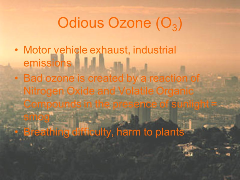 Odious Ozone (O 3 ) Motor vehicle exhaust, industrial emissions Bad ozone is created by a reaction of Nitrogen Oxide and Volatile Organic Compounds in the presence of sunlight = smog Breathing difficulty, harm to plants