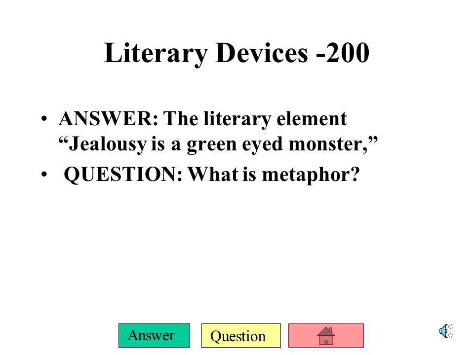 Question Answer Literary Devices-100 ANSWER: This literary element is being used when Desdemona talks about Othello not being jealous QUESTION: What is Irony