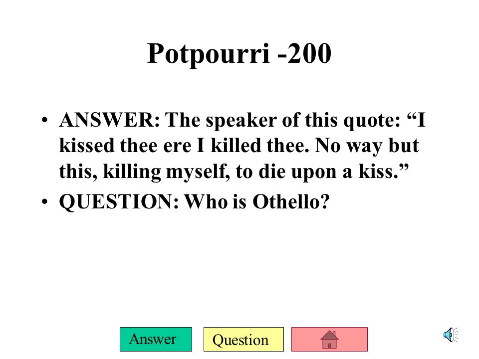 Question Answer Potpourri -100 ANSWER: This is the only person Desdemona ever lied to QUESTION: Who is Brabantio