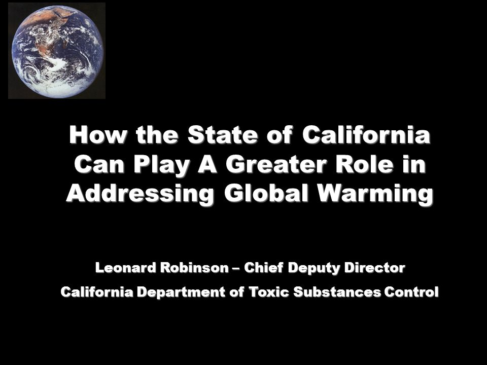 How the State of California Can Play A Greater Role in Addressing Global Warming Leonard Robinson – Chief Deputy Director California Department of Toxic Substances Control