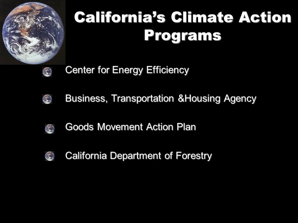 California's Climate Action Programs Center for Energy Efficiency Business, Transportation &Housing Agency Goods Movement Action Plan California Department of Forestry
