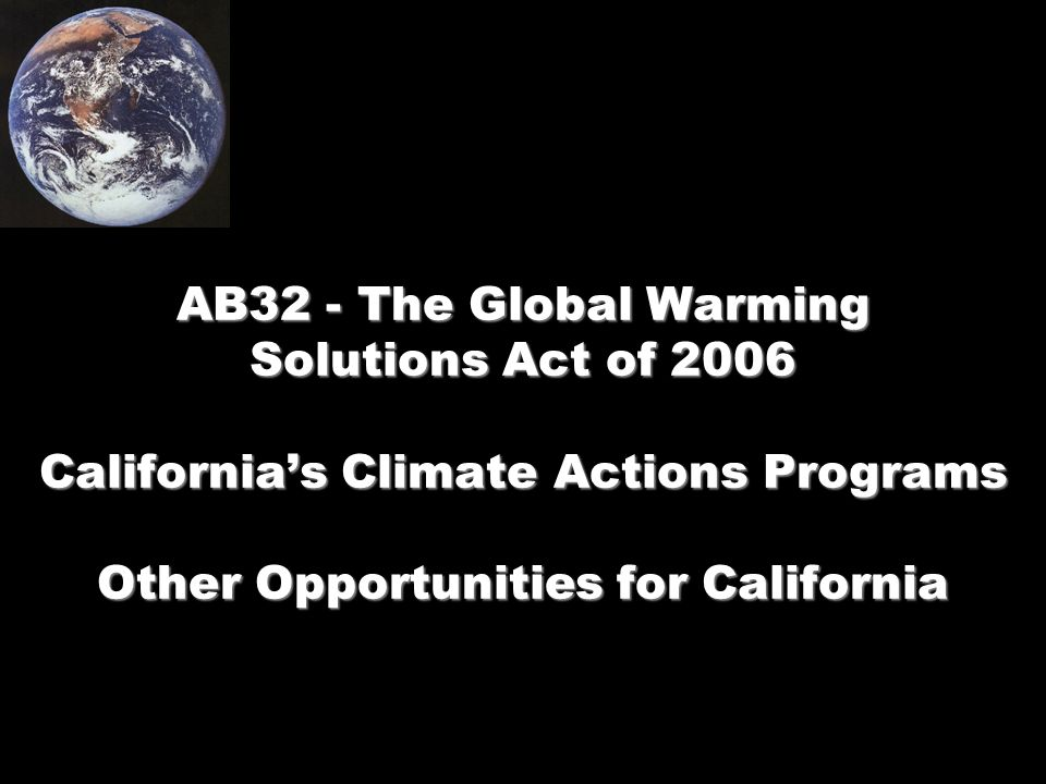 AB32 - The Global Warming Solutions Act of 2006 California's Climate Actions Programs Other Opportunities for California