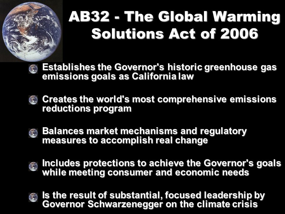 AB32 - The Global Warming Solutions Act of 2006 Establishes the Governor s historic greenhouse gas emissions goals as California lawEstablishes the Governor s historic greenhouse gas emissions goals as California law Creates the world s most comprehensive emissions reductions programCreates the world s most comprehensive emissions reductions program Balances market mechanisms and regulatory measures to accomplish real changeBalances market mechanisms and regulatory measures to accomplish real change Includes protections to achieve the Governor s goals while meeting consumer and economic needsIncludes protections to achieve the Governor s goals while meeting consumer and economic needs Is the result of substantial, focused leadership by Governor Schwarzenegger on the climate crisisIs the result of substantial, focused leadership by Governor Schwarzenegger on the climate crisis