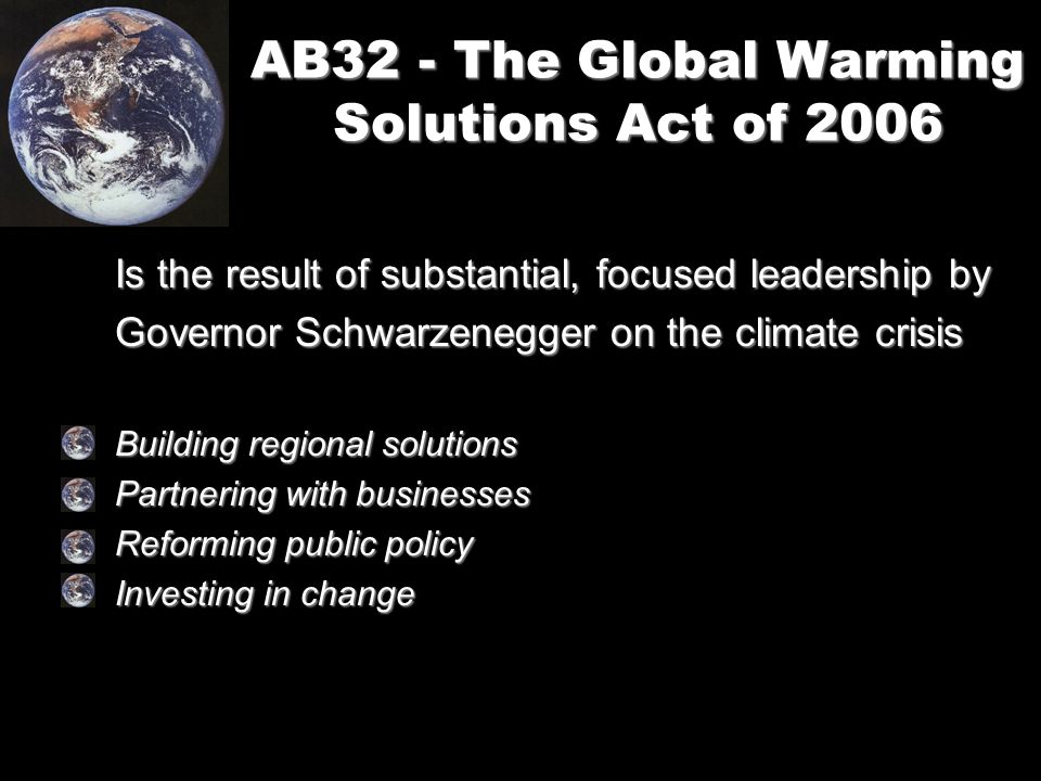 AB32 - The Global Warming Solutions Act of 2006 Is the result of substantial, focused leadership by Governor Schwarzenegger on the climate crisis Building regional solutions Partnering with businesses Reforming public policy Investing in change