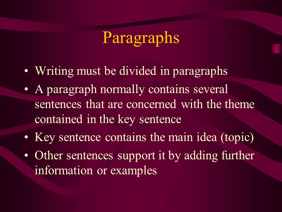 Paragraphs Writing must be divided in paragraphs A paragraph normally contains several sentences that are concerned with the theme contained in the key sentence Key sentence contains the main idea (topic) Other sentences support it by adding further information or examples