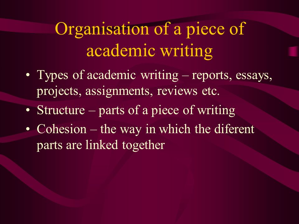Organisation of a piece of academic writing Types of academic writing – reports, essays, projects, assignments, reviews etc.